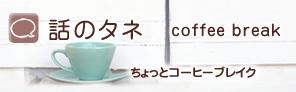 話のタネ coffee break ちょっとコーヒーブレイク